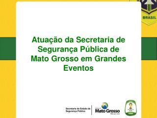 Atuação da Secretaria de Segurança Pública de  Mato Grosso em Grandes Eventos