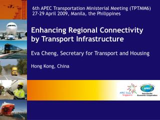 Enhancing Regional Connectivity  by Transport Infrastructure   Eva Cheng, Secretary for Transport and Housing  Hong Kong