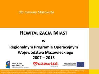 Rewitalizacja Miast w Regionalnym Programie Operacyjnym Województwa Mazowieckiego 2007 – 2013