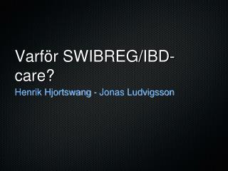Varför SWIBREG/IBD-care?