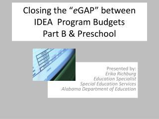 """Closing the """" e GAP"""" between   IDEA  Program Budgets Part B & Preschool"""