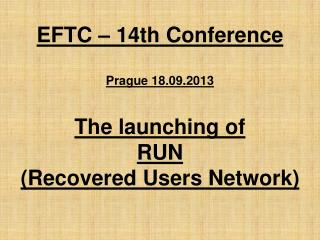 EFTC – 14th Conference Prague 18.09.2013  The launching of  RUN  (Recovered Users Network)