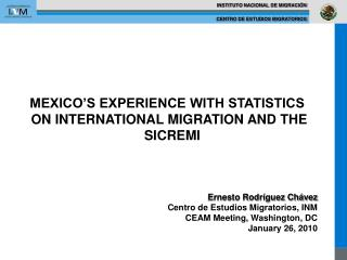MEXICO S EXPERIENCE WITH STATISTICS  ON INTERNATIONAL MIGRATION AND THE SICREMI      Ernesto Rodr guez Ch vez Centro d