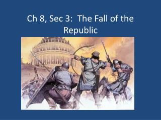 Ch 8, Sec 3:  The Fall of the Republic