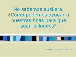 No sabemos euskera. ¿Cómo podemos ayudar a nuestras hijas para que sean bilingües?