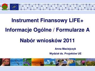 Instrument Finansowy LIFE+ Informacje Ogólne / Formularze A  Nabór wniosków 2011