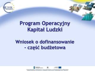 Program Operacyjny  Kapitał Ludzki Wniosek o dofinansowanie  - część budżetowa
