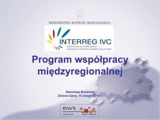 Program współpracy międzyregionalnej Stanisław Bielański Zielona Góra, 15 lutego 2010 r.