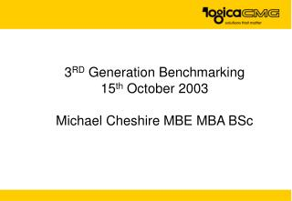 3 RD  Generation Benchmarking 15 th  October 2003 Michael Cheshire MBE MBA BSc