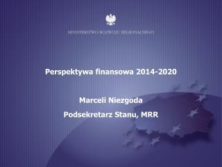 Perspektywa finansowa 2014-2020 Marceli Niezgoda Podsekretarz Stanu, MRR