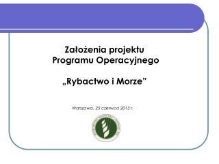 """Założenia projektu  Programu Operacyjnego  """"Rybactwo i Morze""""  (PO RYBY 2014 – 2020)"""