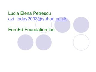 Lucia Elena Petrescu azi_today2003@yahoo.co.uk EuroEd Foundation Iasi