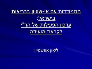 """התמודדות עם אי-שוויון בבריאות בישראל : עדכון הפעילות של הר""""י          לקראת הועידה"""
