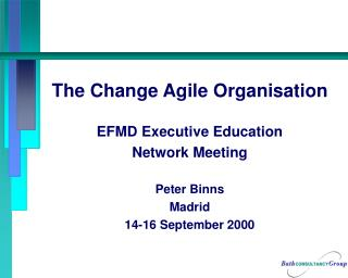 The Change Agile Organisation EFMD Executive Education Network Meeting Peter Binns Madrid