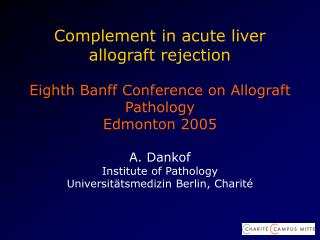 Complement in acute liver  allograft rejection   Eighth Banff Conference on Allograft Pathology Edmonton 2005  A. Dankof