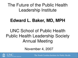 The Future of the Public Health Leadership Institute  Edward L. Baker, MD, MPH  UNC School of Public Health Public Healt