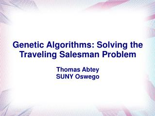 Genetic Algorithms: Solving the Traveling Salesman Problem Thomas Abtey SUNY Oswego