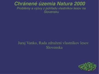 Chr�nen� �zemia Natura 2000 Probl�my a v�zvy z poh?adu vlastn�kov lesov na Slovensku