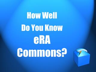 How Well  Do You Know eRA Commons?