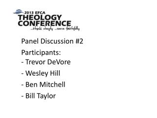 Panel Discussion  # 2 Participants: -  Trevor  DeVore - Wesley  Hill - Ben Mitchell - Bill Taylor