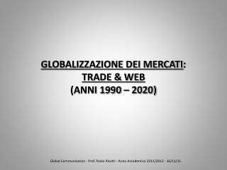 GLOBALIZZAZIONE DEI MERCATI : TRADE & WEB (ANNI 1990 – 2020)