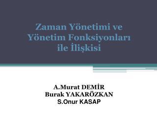 Zaman Yönetimi ve Yönetim Fonksiyonları ile İlişkisi A.Murat DEMİR Burak YAKARÖZKAN S.Onur KASAP