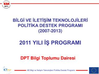 BİLGİ VE İLETİŞİM TEKNOLOJİLERİ POLİTİKA DESTEK PROGRAMI (2007-2013) 2011 YILI İŞ PROGRAMI
