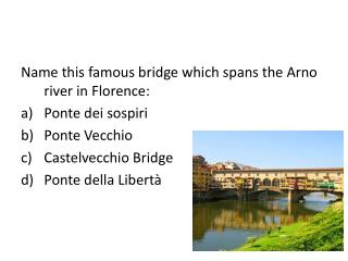 Name this famous bridge which spans the Arno river in Florence: Ponte dei sospiri Ponte Vecchio
