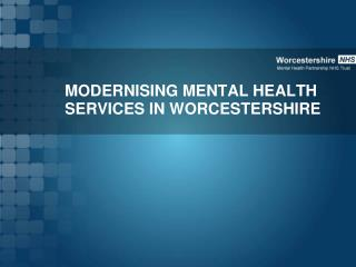 MODERNISING MENTAL HEALTH SERVICES IN WORCESTERSHIRE