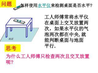 工人师傅常将水平仪在桌面上交叉放置两次,如果水平仪的气泡两次都在中央 , 就能判断桌面 与地面 平行 .