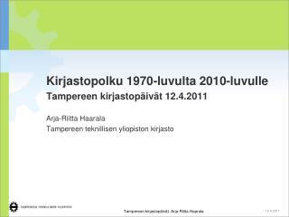 Kirjastopolku 1970-luvulta 2010-luvulle Tampereen kirjastopäivät 12.4.2011 Arja-Riitta Haarala