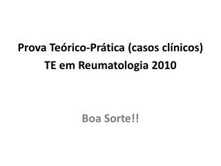 Prova Te�rico-Pr�tica  ( casos cl�nicos ) TE  em Reumatologia  2010 Boa  Sorte !!