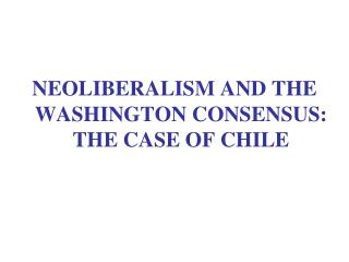 NEOLIBERALISM AND THE WASHINGTON CONSENSUS: THE CASE OF CHILE