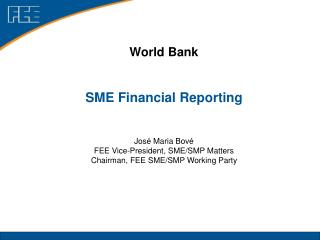 World Bank SME Financial Reporting Jos� Maria Bov� FEE Vice-President, SME/SMP Matters