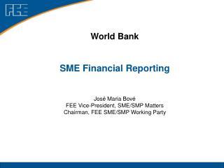 World Bank SME Financial Reporting José Maria Bové FEE Vice-President, SME/SMP Matters