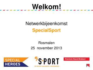 Welkom!  Netwerkbijeenkomst  SpecialSport Rosmalen 25  november 2013