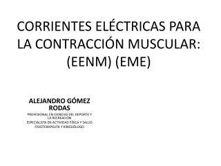 CORRIENTES  ELÉCTRICAS PARA LA CONTRACCIÓN MUSCULAR: (EENM) (EME)