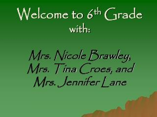 Welcome to 6 th  Grade with: Mrs. Nicole Brawley ,  Mrs. Tina  Croes , and Mrs. Jennifer Lane