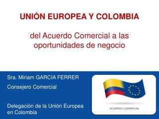 Sra.  Miriam GARCIA FERRER Consejero Comercial Delegación de la Unión Europea   en Colombia