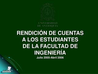 RENDICI�N DE CUENTAS A LOS ESTUDIANTES DE LA FACULTAD DE INGENIER�A Julio 2005-Abril 2006