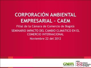 CORPORACIÓN AMBIENTAL EMPRESARIAL – CAEM  Filial de la Cámara de Comercio de Bogotá