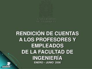 RENDICIÓN DE CUENTAS A LOS PROFESORES Y EMPLEADOS DE LA FACULTAD DE INGENIERÍA ENERO – JUNIO  2006