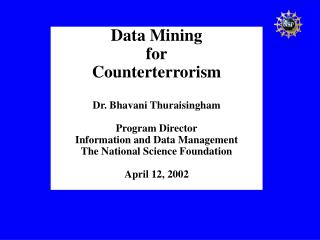 Data Mining for Counterterrorism Dr. Bhavani Thuraisingham Program Director