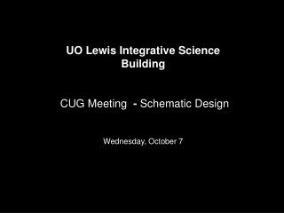 UO Lewis Integrative Science Building CUG Meeting   -  Schematic Design Wednesday, October 7