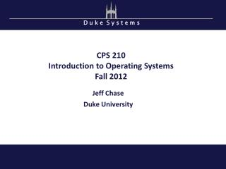 CPS 210 Introduction to Operating Systems Fall 2012