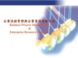 企業流程管理與企業資源規劃系統 Business Process Management  &  Enterprise Resource Planning