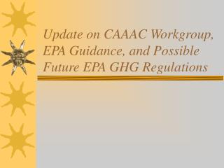Update on CAAAC Workgroup, EPA Guidance, and Possible Future EPA GHG Regulations