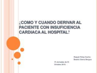 ¿ COMO Y CUANDO DERIVAR AL PACIENTE CON INSUFICIENCIA CARDIACA AL HOSPITAL ?