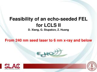 Feasibility of an echo-seeded FEL  for LCLS II D. Xiang, G. Stupakov, Z. Huang