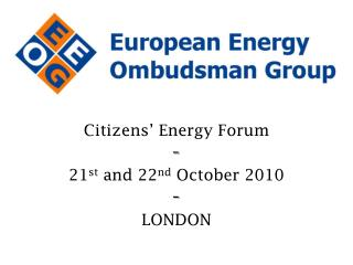 Citizens' Energy Forum - 21 st  and 22 nd  October 2010 - LONDON